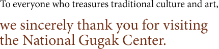 To everyone who treasures traditional culture and art, we sincerely thank you for visiting the National Gugak Center.